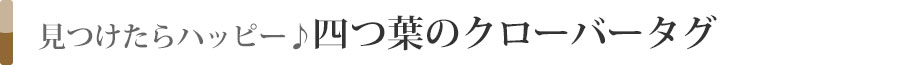 ■見つけたらハッピー♪四つ葉のクローバータグ